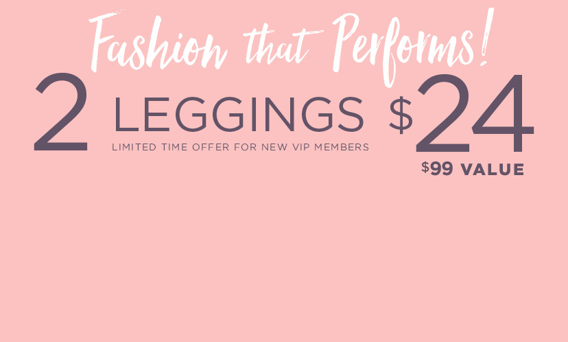 Limited Time Offer for New VIP Members: 2 Leggings for $24 ($99 Value)