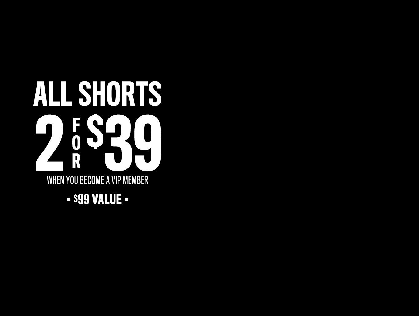 ALL SHORTS 2 for $39