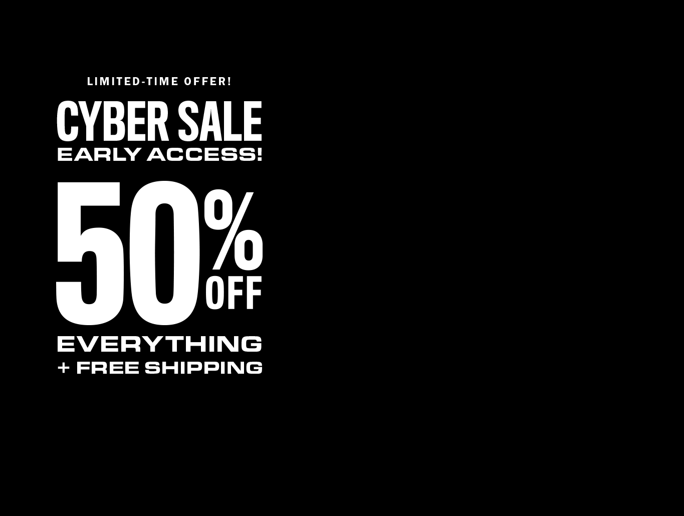 CYBER SALE! 50% OFF EVERYTHING!