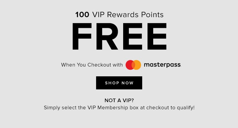 100 VIP Rewards Points FREE When you checkout with mastercard. Shop Now.  Not a